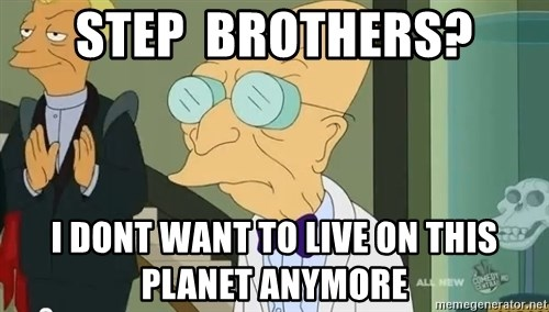dr farnsworth - Step  Brothers? I dont want to Live on this planet anymore