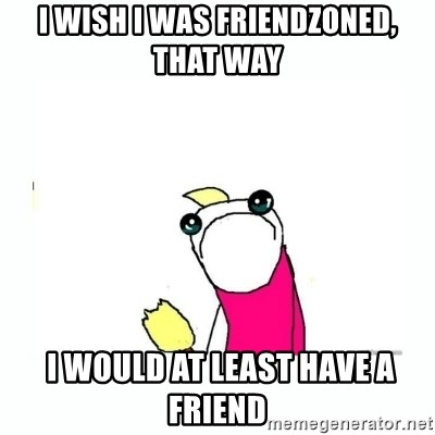 sad do all the things - I wish I was friendzoned, that way  I WOULD AT LEAST HAVE A FRIEND
