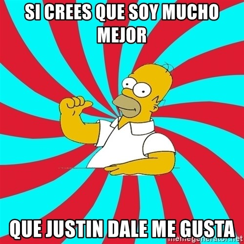 Frases Homero Simpson - SI CREES QUE SOY MUCHO MEJOR QUE JUSTIN DALE ME GUSTA