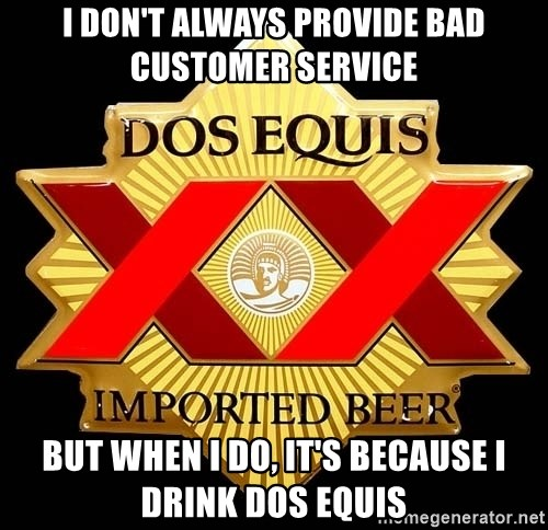 Dos Equis - I don't always provide bad customer service but when i do, it's because i drink dos equis