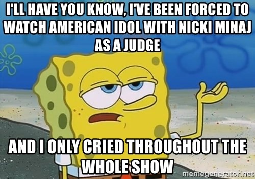 I'll have you know Spongebob - I'll have you know, I've been forced to watch american idol with nicki minaj as a judge and I only cried throughout the whole show