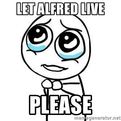 Please guy - Let alfred live please