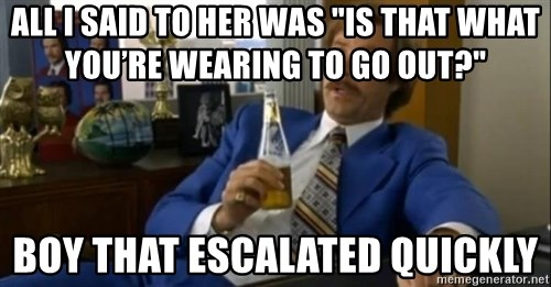 """That escalated quickly-Ron Burgundy - all i said to her was """"Is that what you're wearing to go out?"""" boy that escalated quickly"""