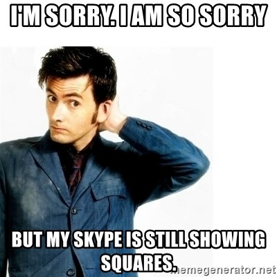 Doctor Who - I'm sorry. I am so sorry but my skype is still showing squares.