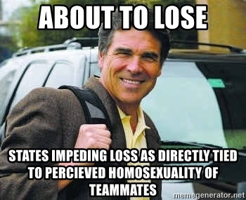 Rick Perry - about to lose states impeding loss as directly tied to percieved homosexuality of teammates