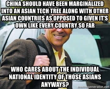 Rick Perry - china should have been marginalized into an asian tech tree along with other asian countries as opposed to given it's own like every country so far who cares about the individual national identity of those asians anyways?