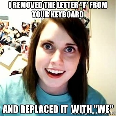 "Overly Attached Girlfriend 2 - I removed the letter ""i"" from your keyboard and replaced it  with ""we"""