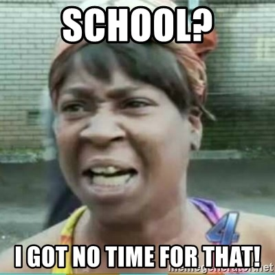 Sweet Brown Meme - SCHOOL? I GOT NO TIME FOR THAT!