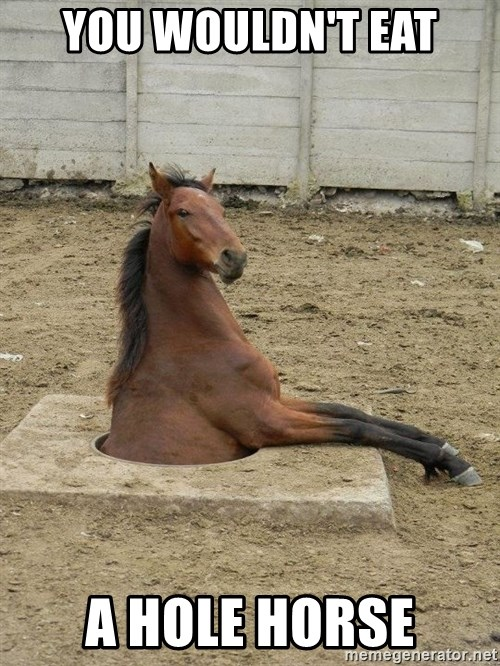 Hole Horse - you wouldn't eat a hole horse