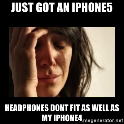 todays problem crying woman - Just got an iphone5 headphones dont fit as well as my iphone4