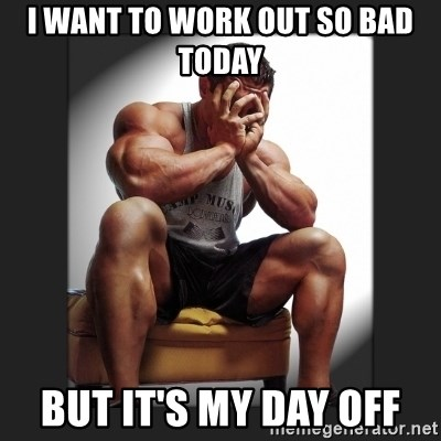 gym problems - I want to work out so bad today But it's my day off
