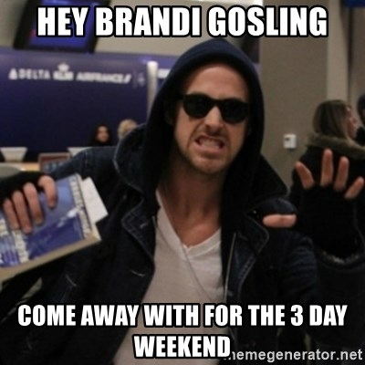 Manarchist Ryan Gosling - Hey Brandi Gosling Come away with for the 3 day weekend
