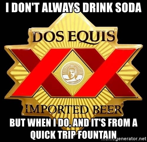 Dos Equis - I don't always drink soda but when I do, and it's from a quick trip fountain