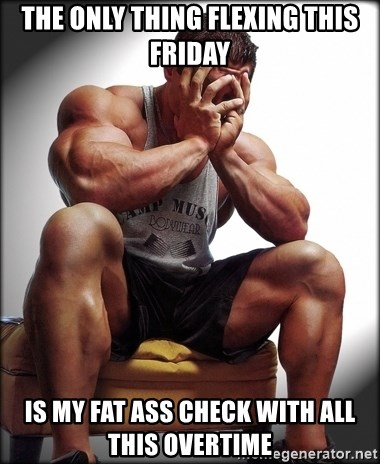 Fit Guy Problems - The only thIng fleXing this FrIday Is my Fat ass check with all this overtime