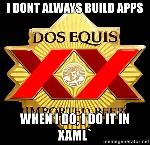 Dos Equis - I DONT ALWAYS BUILD APPS WHEN I DO, I DO IT IN XAML`