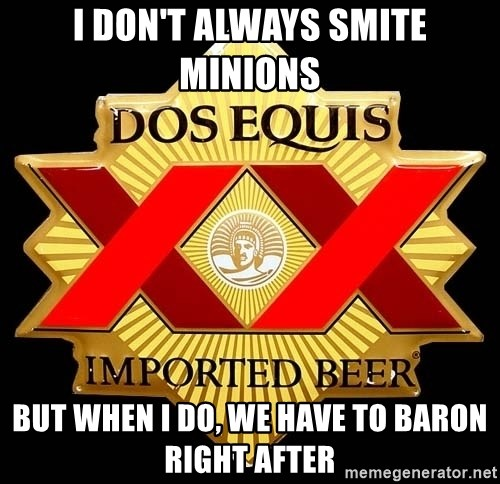 Dos Equis - I don't always smite minions but when i do, we have to baron right after