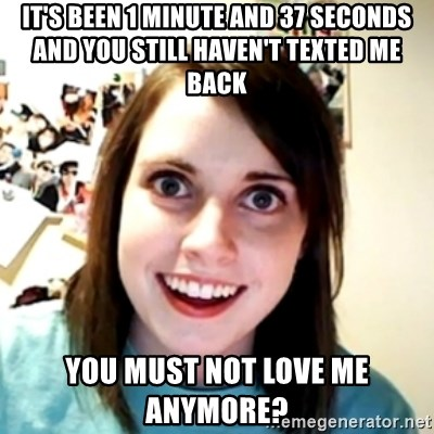 obsessed girlfriend - It's been 1 Minute and 37 seconds and you still haven't texted me back  You must not love me anymore?