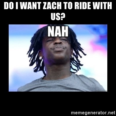 Chief Keef NAH - Do I want Zach to ride with us?