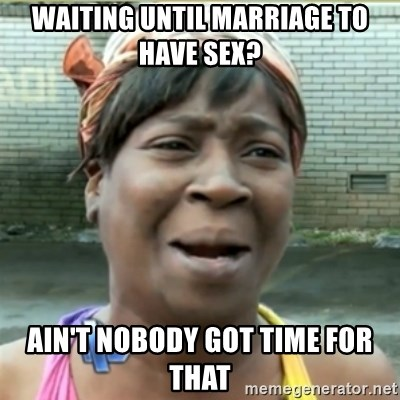 Ain't Nobody got time fo that - waiting until marriage to have sex? ain't nobody got time for that