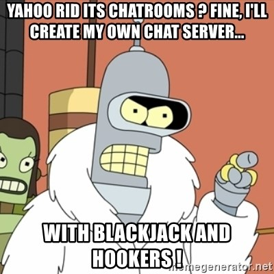 bender blackjack and hookers - Yahoo rid its chatrooms ? fine, i'll create my own chat server... with blackjack and hookers !