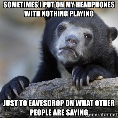 Confession Bear - Sometimes I put on my headphones with nothing playing just to eavesdrop on what other people are saying
