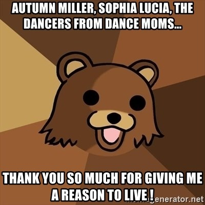 Pedobear - autumn miller, sophia lucia, the dancers from dance moms... thank you so much for giving me a reason to live !