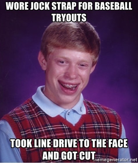 Bad Luck Brian - wore jock strap for baseball tryouts took line drive to the face and got cut