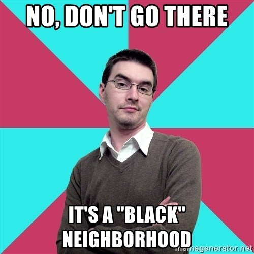 """Privilege Denying Dude - No, don't go there It's a """"black"""" neighborhood"""