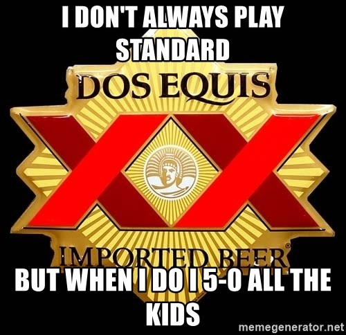 Dos Equis - i don't always play standard But When I DO I 5-0 all the kids