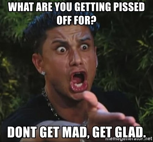 what are you getting pissed off for dont get mad get glad what are you getting pissed off for? dont get mad, get glad,Don T Get Mad Meme