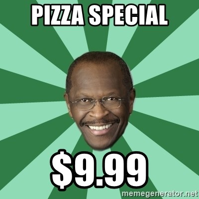 Herman Cain - pizza special $9.99