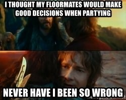 Never Have I Been So Wrong - i thought my floormates would make good decisions when partying never have i been so wrong