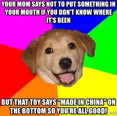 """Advice Dog - your mom says not to put something in your mouth if you don't know where it's been but that toy says """"made in china"""" on the bottom so you're all good!"""
