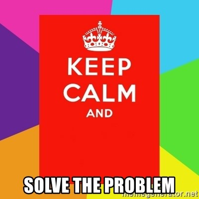 Keep calm and -  Solve the problem