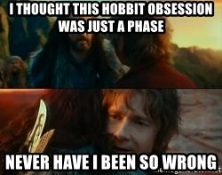 Never Have I Been So Wrong - I thought this hobbit obsession was just a phase never have i been so wrong