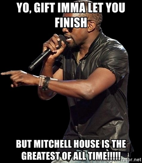 Kanye West - Yo, GIFT IMMA LET YOU FINISH  BUT MITCHELL HOUSE IS THE GREATEST OF ALL TIME!!!!!
