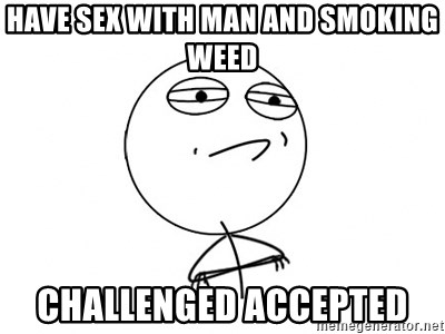 Challenge Accepted HD - HAVE SEX WITH MAN AND SMOKING WEED CHALLENGED ACCEPTED