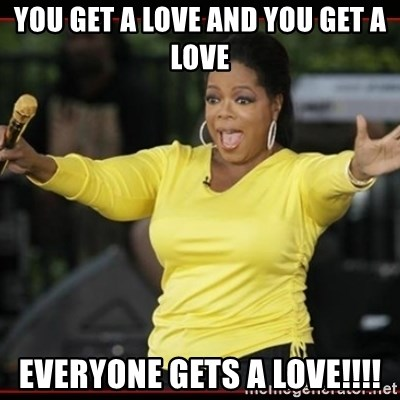 Overly-Excited Oprah!!!  - YOU GET A LOVE AND YOU GET A LOVE EVERYONE GETS A LOVE!!!!