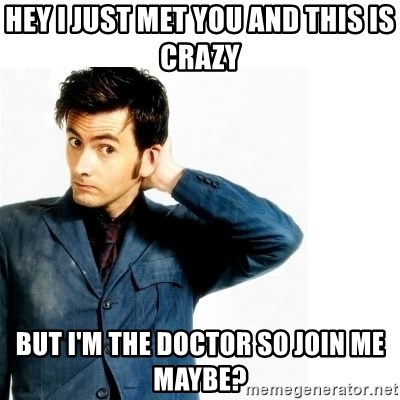 Doctor Who - Hey I just met you and this is crazy But I'm the doctor so join me maybe?