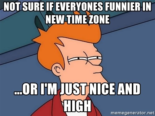 Futurama Fry - Not sure if everyones funnier in new time zone ...or i'm just Nice and high