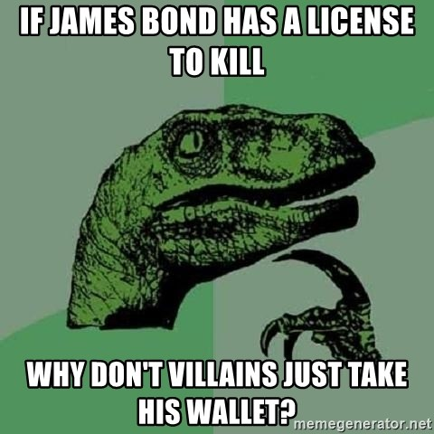 Philosoraptor - if james bond has a license to kill why don't villains just take his wallet?