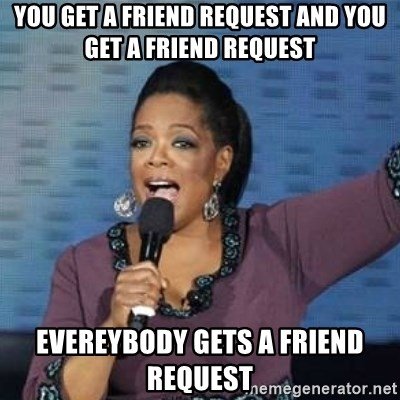 oprah winfrey - you get a friend request and you get a friend request Evereybody gets a friend request