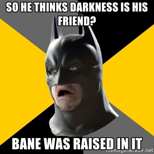 Bad Factman - So he thinks darkness is his friend? bane was raised in it