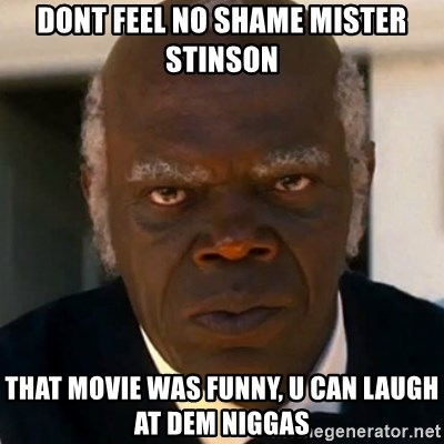 SAMUEL JACKSON DJANGO - dont feel no shame mister stinson that movie was funny, u can laugh at dem niggas