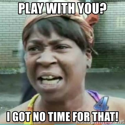 Sweet Brown Meme - Play with you? I got no time for that!