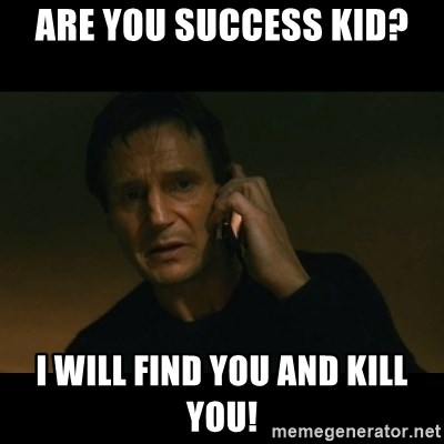 liam neeson taken - are you success kid? i will find you and kill you!