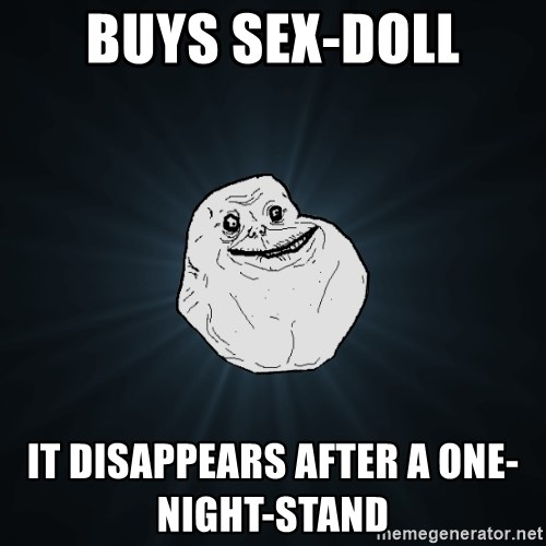Forever Alone - buys sex-doll it disappears after a one-night-stand