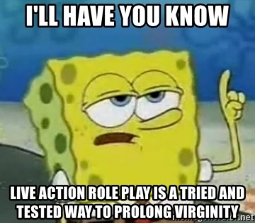 Tough Spongebob - i'll have you know Live Action Role play is a tried and tested way to prolong virginity
