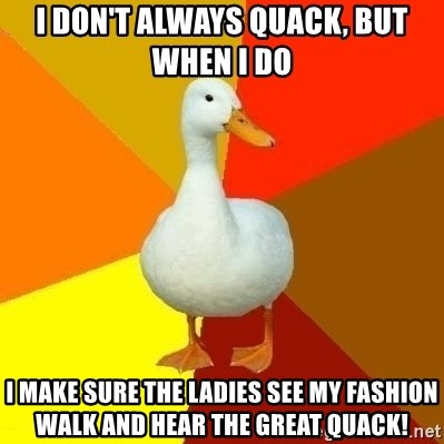 Technologically Impaired Duck - I don't always quack, but when I do i make sure the ladies see my fashion walk and hear the great quack!