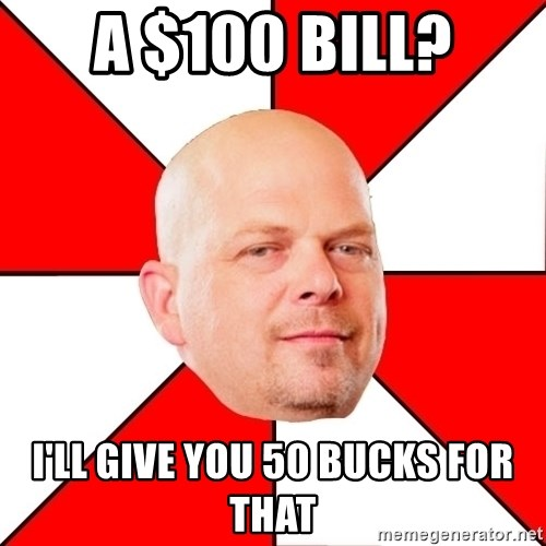 Pawn Stars - A $100 Bill? i'll give you 50 bucks for that